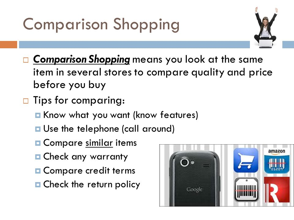 Comparison Shopping Comparison Shopping means you look at the same item in several stores to compare quality and price before you buy.