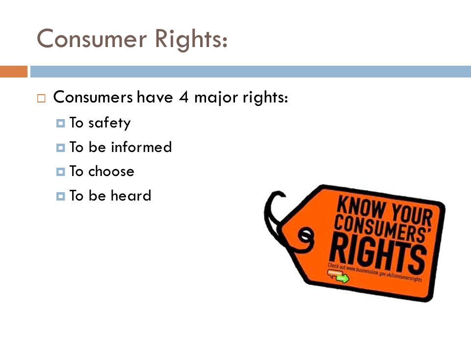 Consumer Rights: Consumers have 4 major rights: To safety