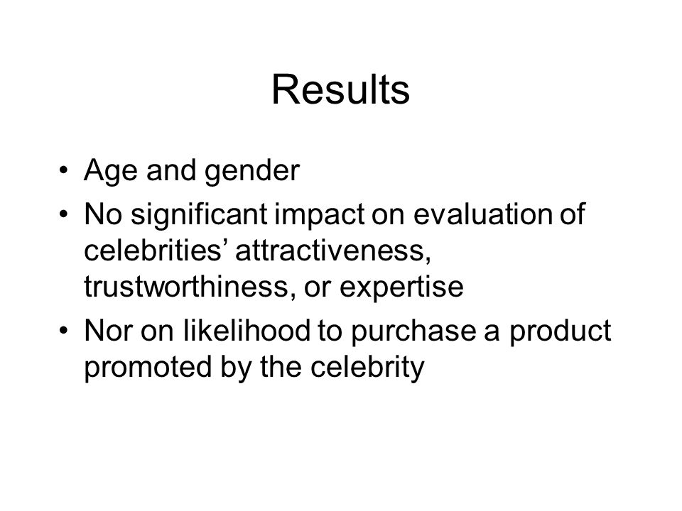 Results Age and gender. No significant impact on evaluation of celebrities' attractiveness, trustworthiness, or expertise.