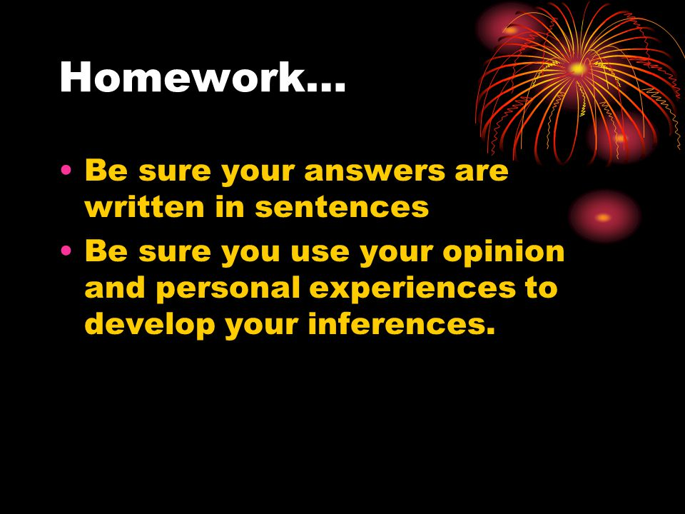 Homework… Be sure your answers are written in sentences