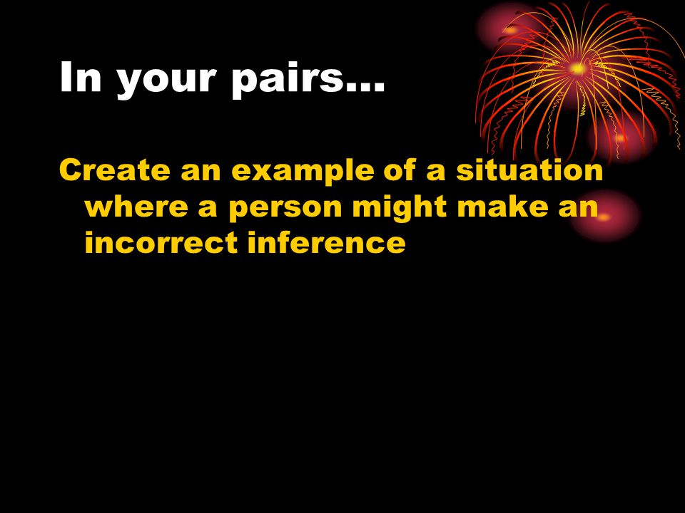 In your pairs… Create an example of a situation where a person might make an incorrect inference