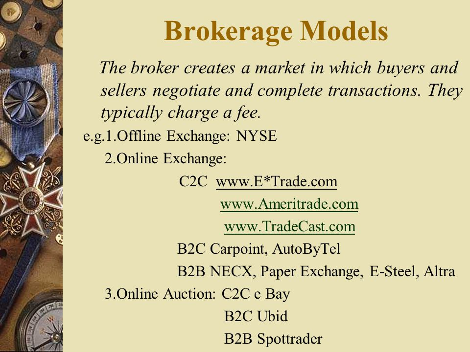 Brokerage Models The broker creates a market in which buyers and sellers negotiate and complete transactions. They typically charge a fee.