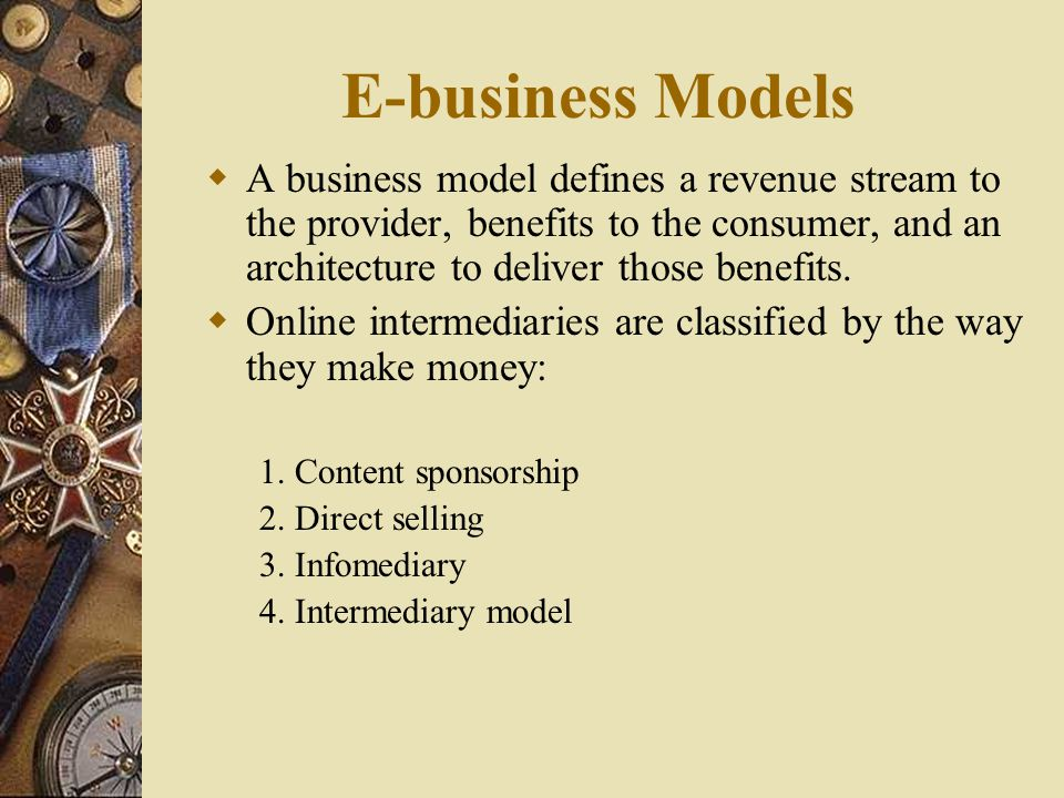 E-business Models A business model defines a revenue stream to the provider, benefits to the consumer, and an architecture to deliver those benefits.