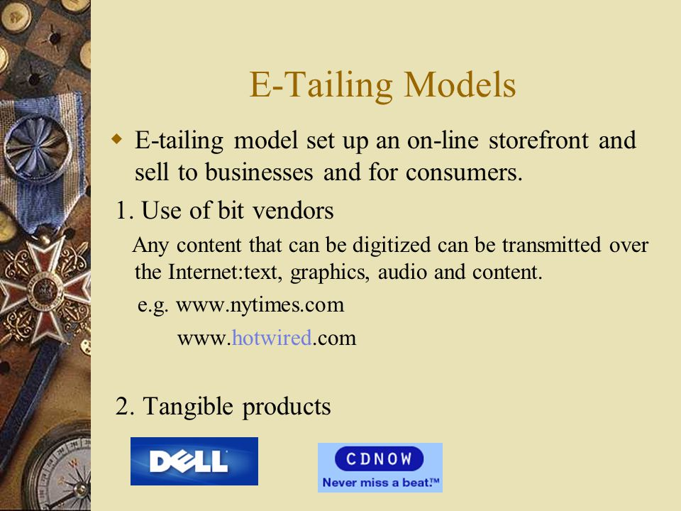 E-Tailing Models E-tailing model set up an on-line storefront and sell to businesses and for consumers.