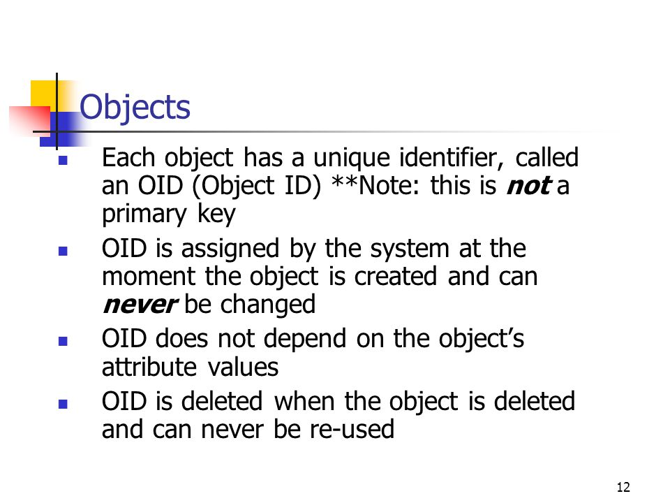 Objects Each object has a unique identifier, called an OID (Object ID) **Note: this is not a primary key.