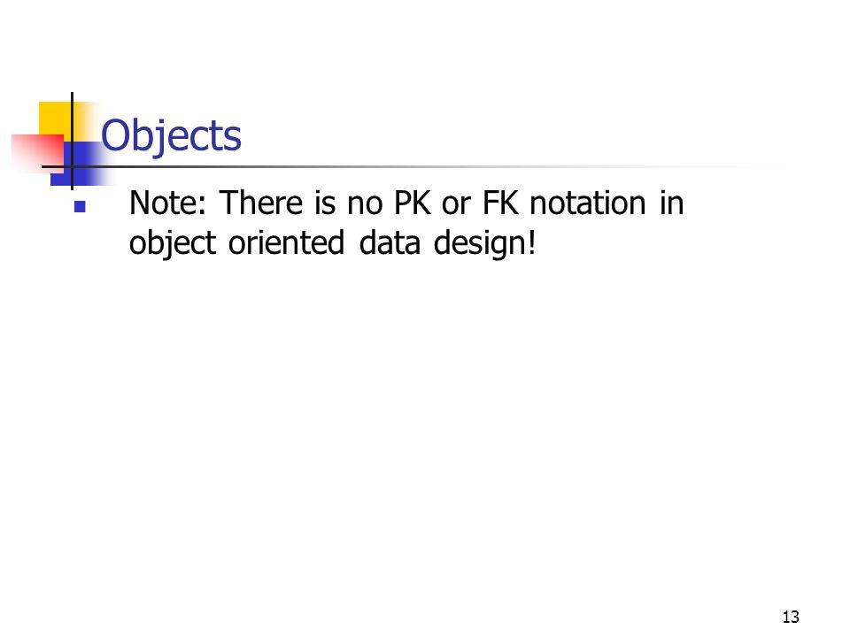 Objects Note: There is no PK or FK notation in object oriented data design!