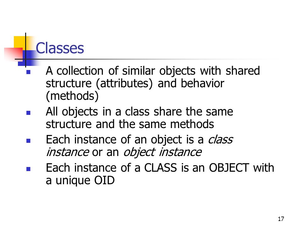 Classes A collection of similar objects with shared structure (attributes) and behavior (methods)