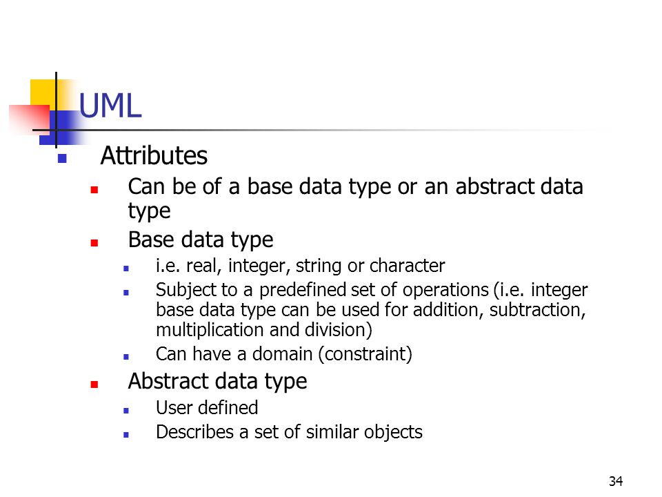 UML Attributes Can be of a base data type or an abstract data type