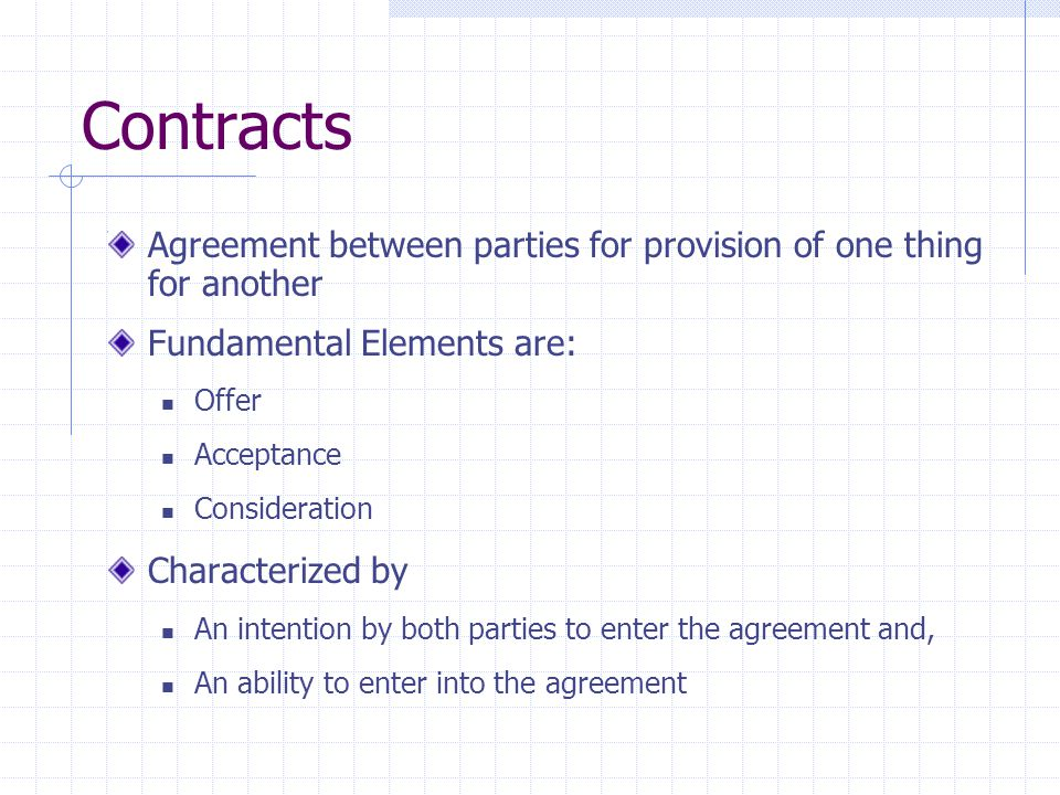 Contracts Agreement between parties for provision of one thing for another. Fundamental Elements are: