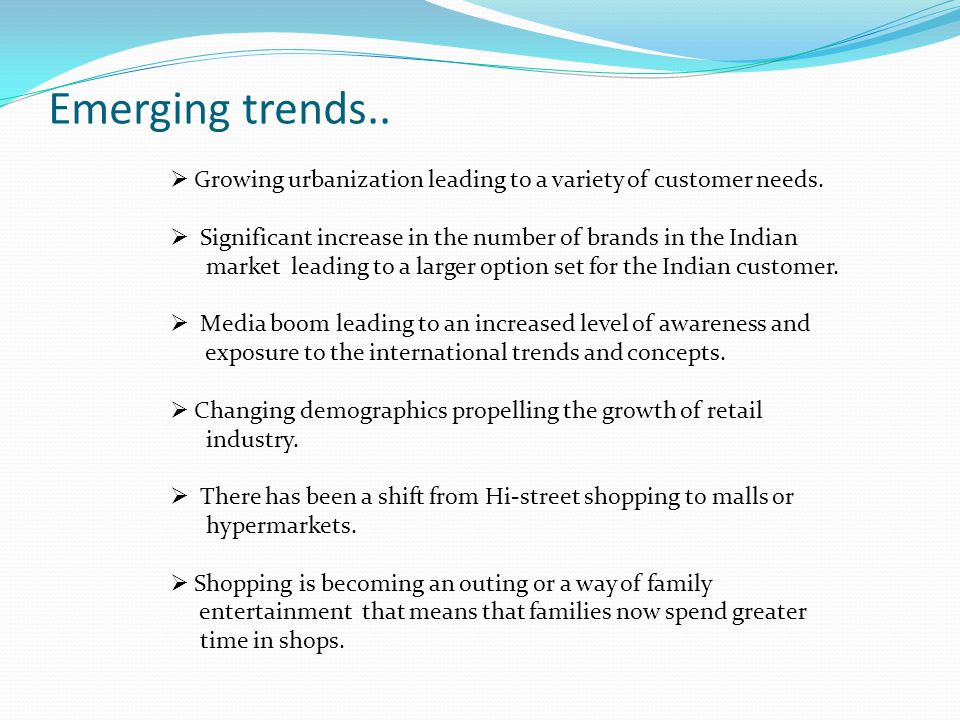 Emerging trends.. Growing urbanization leading to a variety of customer needs. Significant increase in the number of brands in the Indian.