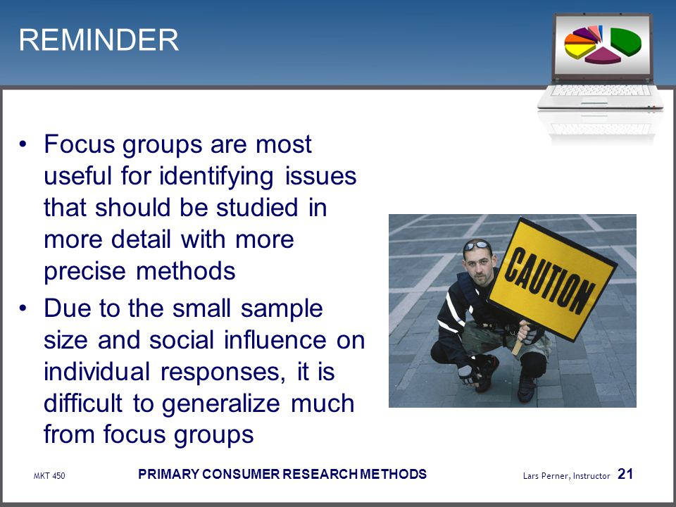 REMINDER Focus groups are most useful for identifying issues that should be studied in more detail with more precise methods.