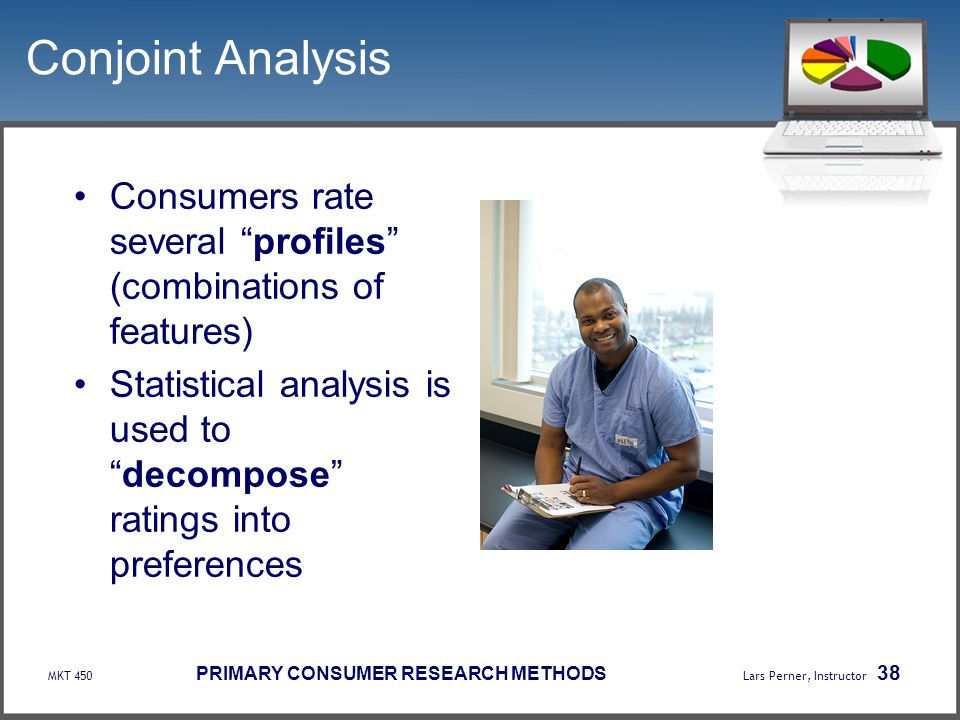 Conjoint Analysis Consumers rate several profiles (combinations of features) Statistical analysis is used to decompose ratings into preferences.