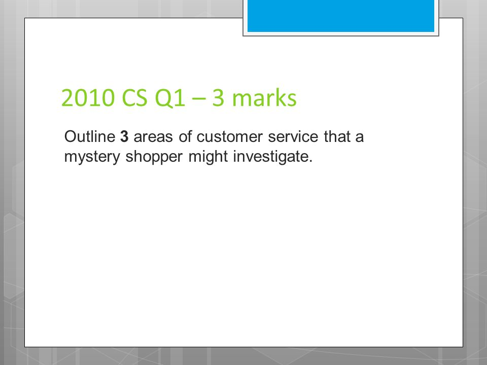 2010 CS Q1 – 3 marks Outline 3 areas of customer service that a mystery shopper might investigate.