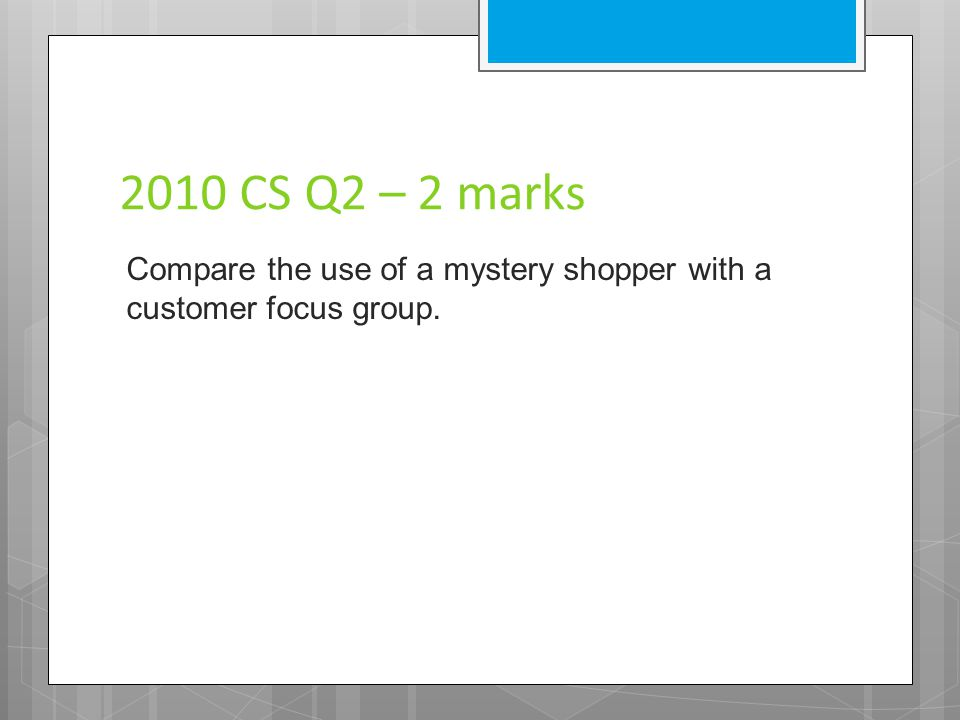 2010 CS Q2 – 2 marks Compare the use of a mystery shopper with a customer focus group.