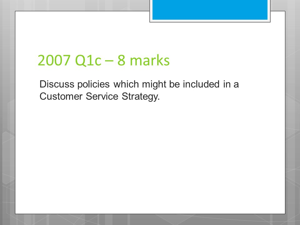 2007 Q1c – 8 marks Discuss policies which might be included in a Customer Service Strategy.