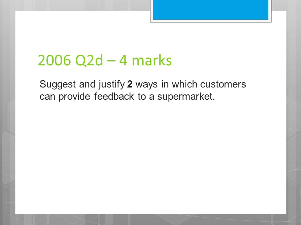2006 Q2d – 4 marks Suggest and justify 2 ways in which customers can provide feedback to a supermarket.
