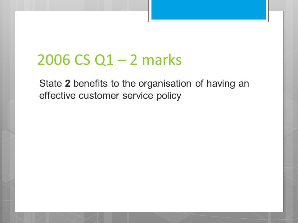 2006 CS Q1 – 2 marks State 2 benefits to the organisation of having an effective customer service policy.