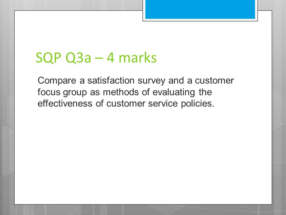SQP Q3a – 4 marks Compare a satisfaction survey and a customer focus group as methods of evaluating the effectiveness of customer service policies.