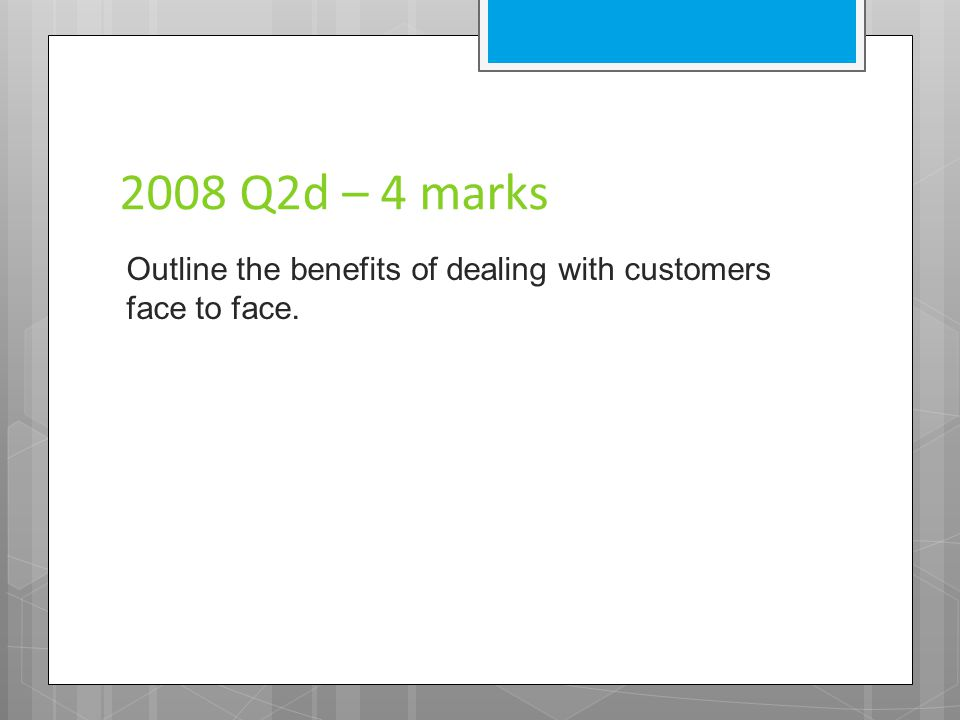 2008 Q2d – 4 marks Outline the benefits of dealing with customers face to face.