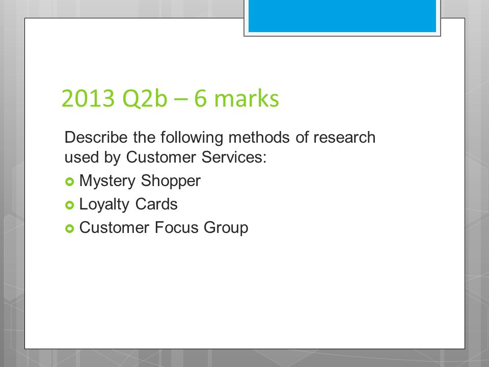 2013 Q2b – 6 marks Describe the following methods of research used by Customer Services: Mystery Shopper.