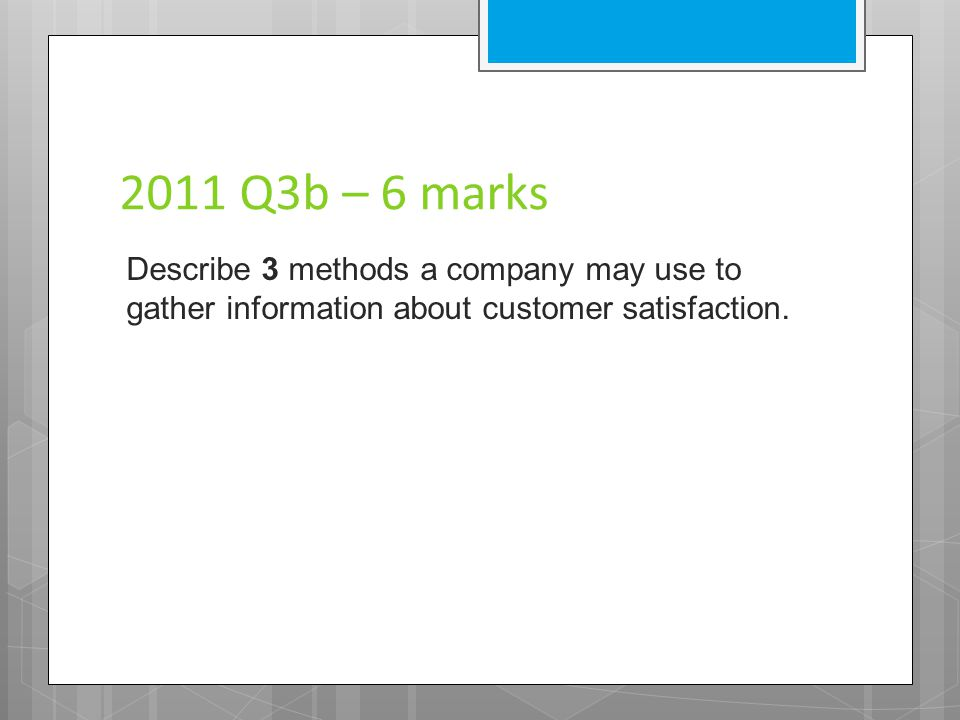 2011 Q3b – 6 marks Describe 3 methods a company may use to gather information about customer satisfaction.