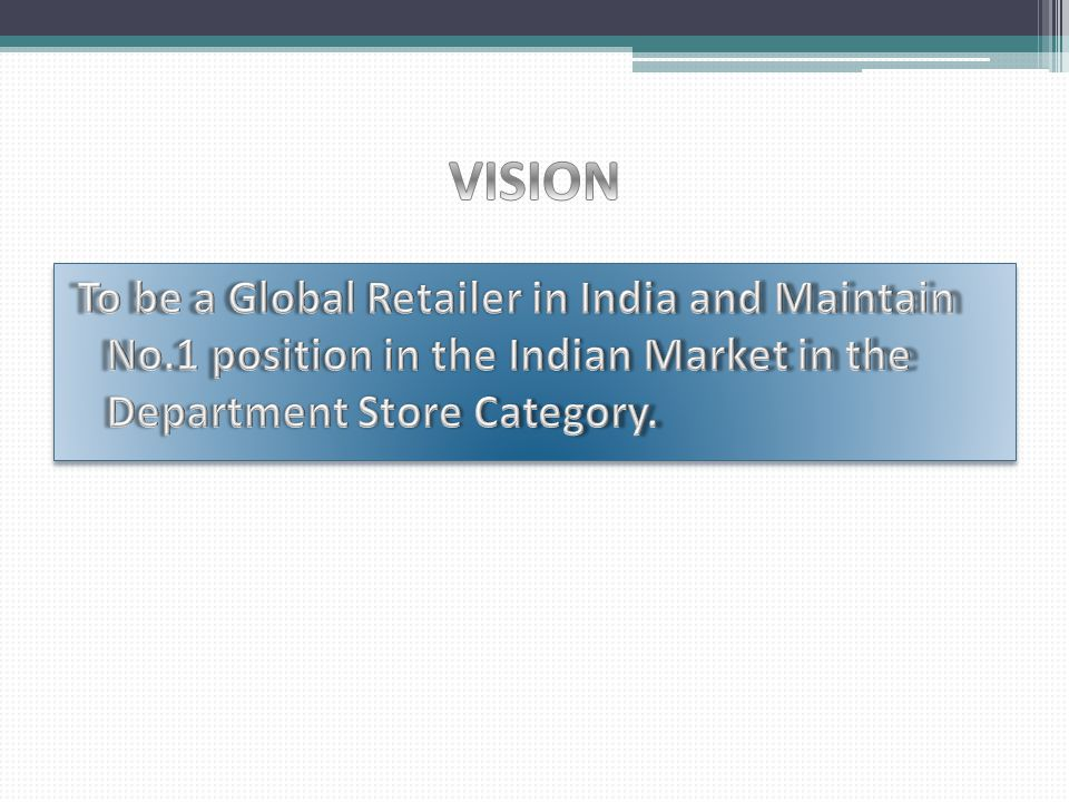 VISION To be a Global Retailer in India and Maintain No.1 position in the Indian Market in the Department Store Category.