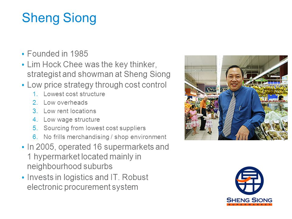 Sheng Siong Founded in 1985. Lim Hock Chee was the key thinker, strategist and showman at Sheng Siong.