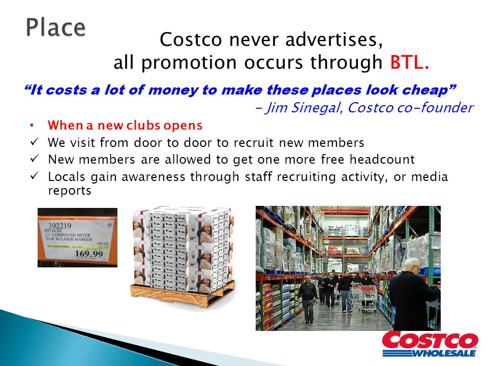 Place Costco never advertises, all promotion occurs through BTL.