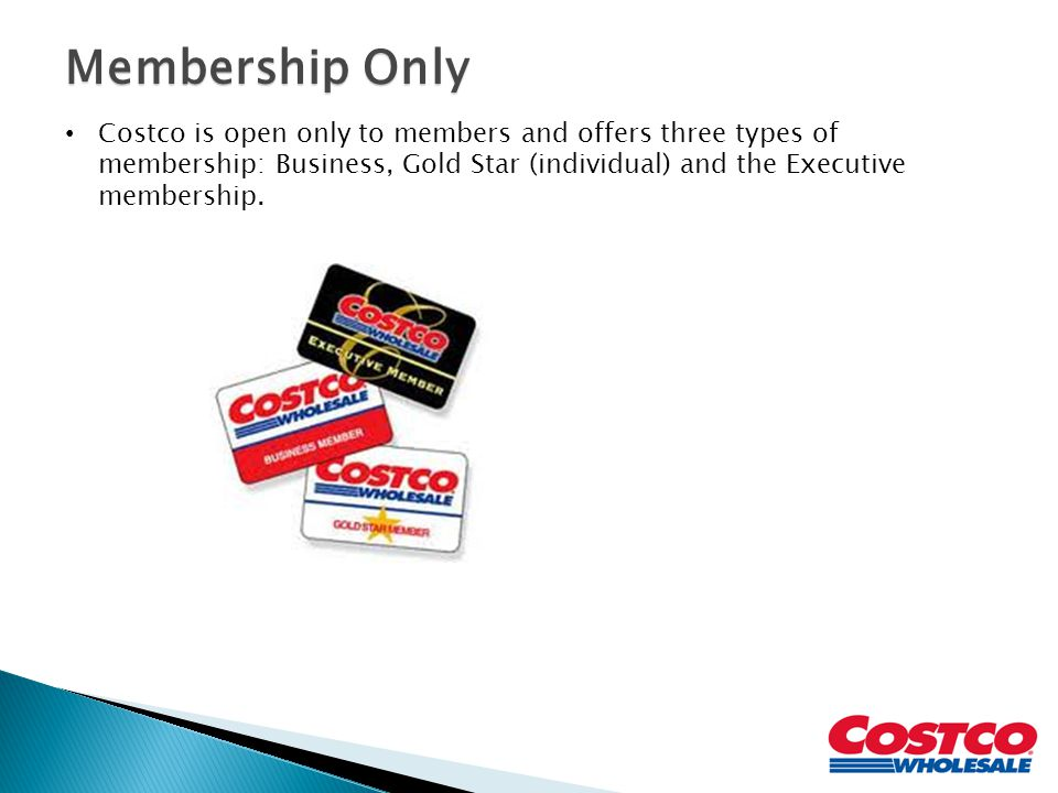 Membership Only Costco is open only to members and offers three types of membership: Business, Gold Star (individual) and the Executive membership.