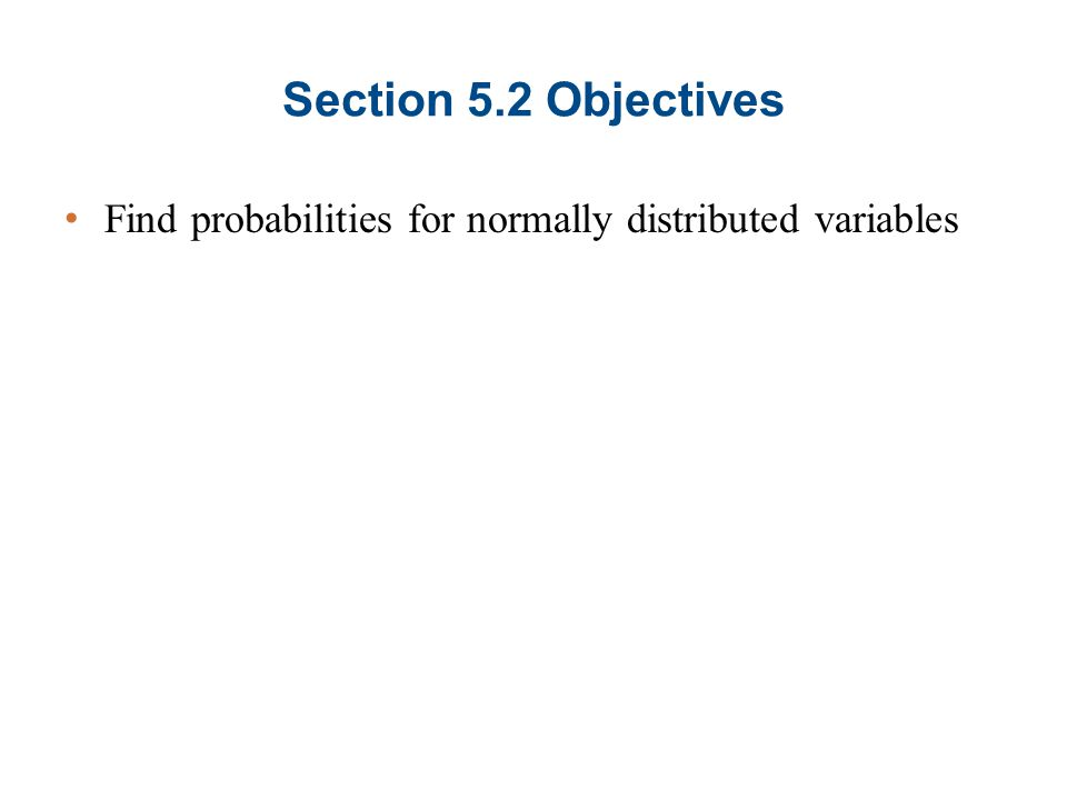 Section 5.2 Objectives Find probabilities for normally distributed variables