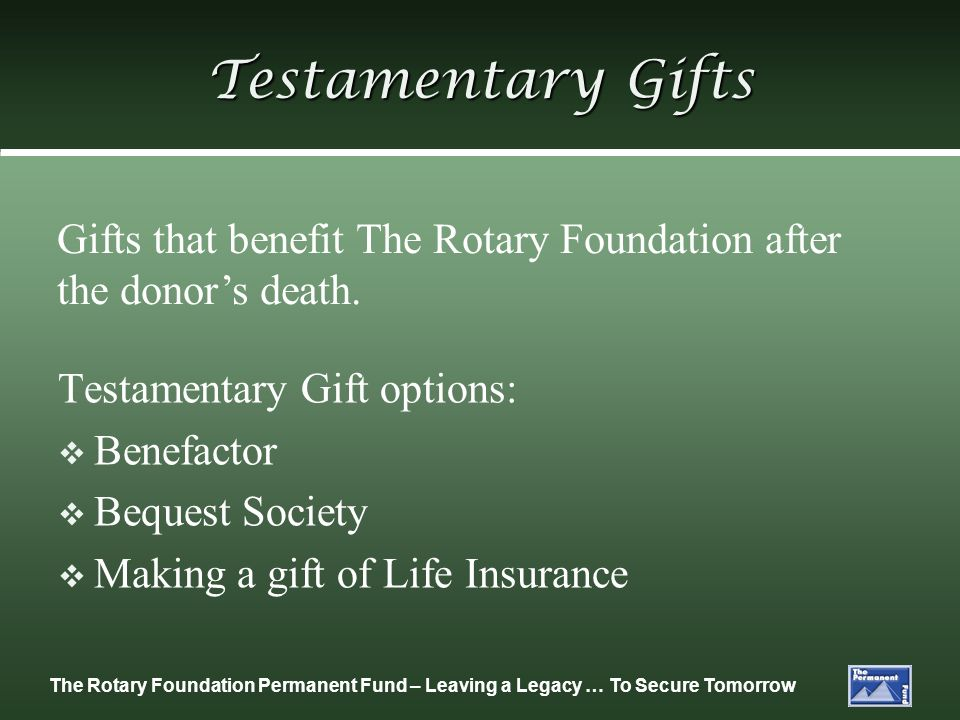 Testamentary GiftsGifts that benefit The Rotary Foundation after the donor's death. Testamentary Gift options: