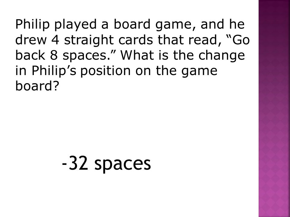 Philip played a board game, and he drew 4 straight cards that read, Go back 8 spaces. What is the change in Philip's position on the game board