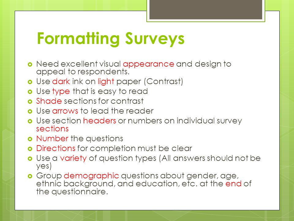 Formatting Surveys Need excellent visual appearance and design to appeal to respondents. Use dark ink on light paper (Contrast)