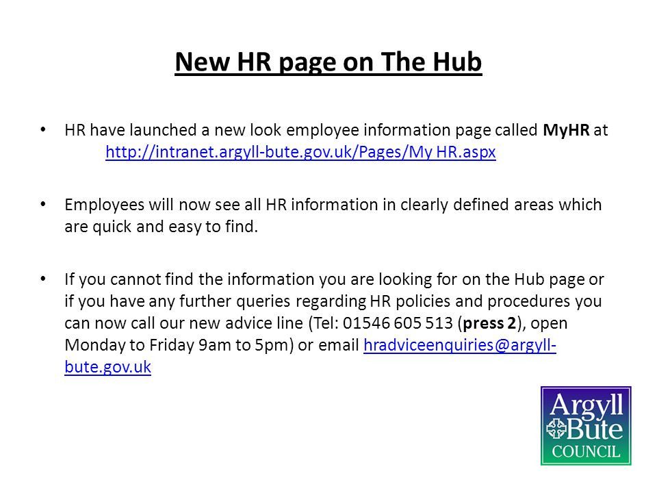 New HR page on The Hub HR have launched a new look employee information page called MyHR at http://intranet.argyll-bute.gov.uk/Pages/My HR.aspx.