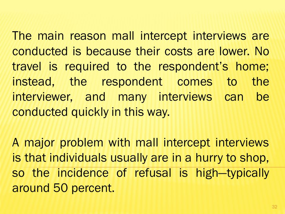 The main reason mall intercept interviews are conducted is because their costs are lower. No travel is required to the respondent's home; instead, the respondent comes to the interviewer, and many interviews can be conducted quickly in this way.