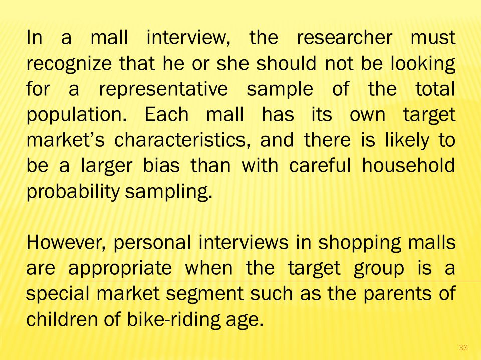 In a mall interview, the researcher must recognize that he or she should not be looking for a representative sample of the total population. Each mall has its own target market's characteristics, and there is likely to be a larger bias than with careful household probability sampling.