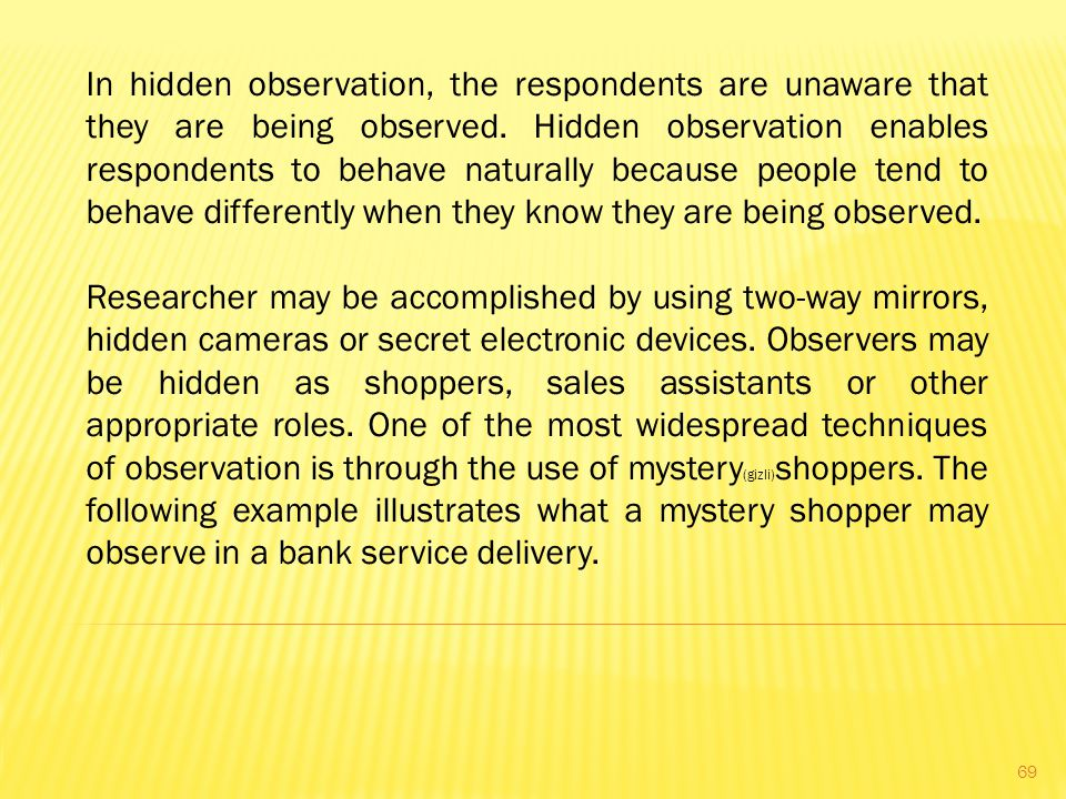 In hidden observation, the respondents are unaware that they are being observed. Hidden observation enables respondents to behave naturally because people tend to behave differently when they know they are being observed.