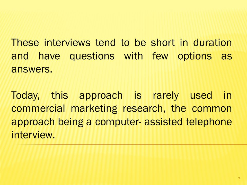 These interviews tend to be short in duration and have questions with few options as answers.