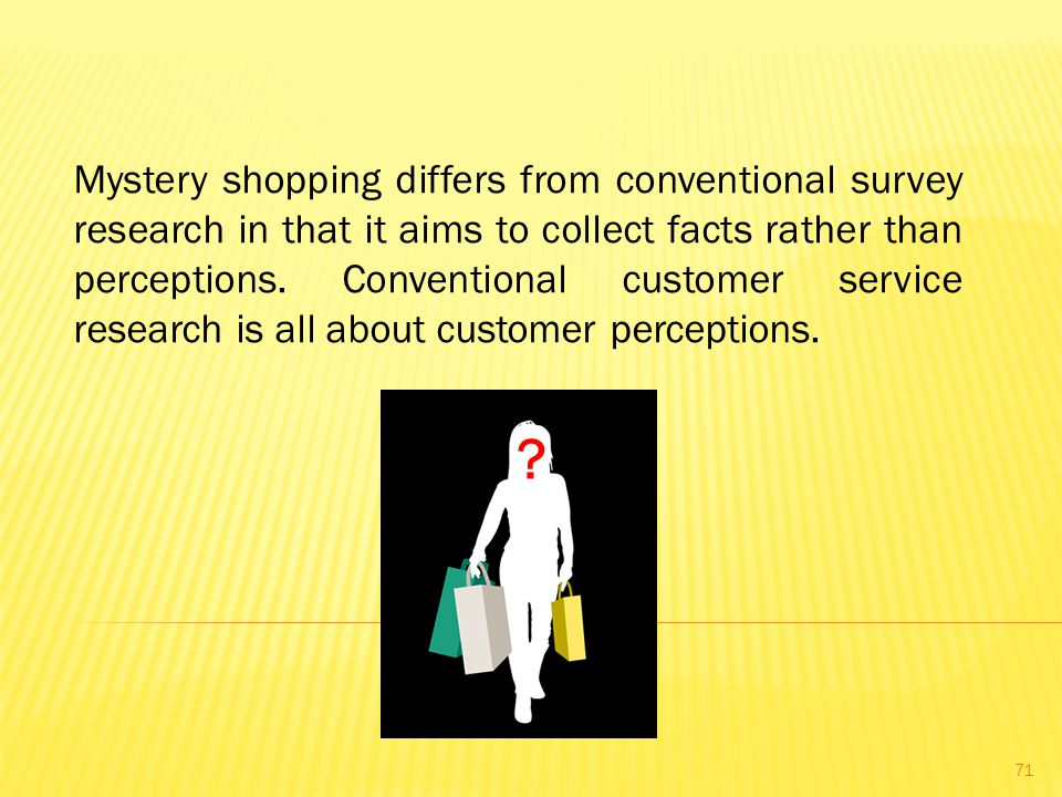 Mystery shopping differs from conventional survey research in that it aims to collect facts rather than perceptions. Conventional customer service research is all about customer perceptions.