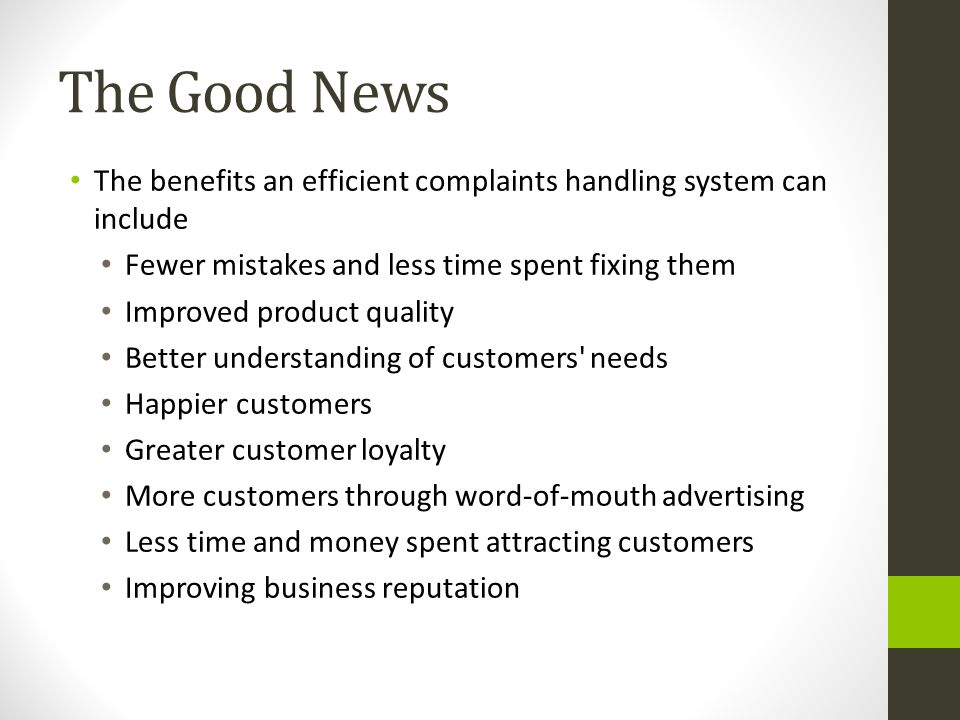 The Good News The benefits an efficient complaints handling system can include. Fewer mistakes and less time spent fixing them.