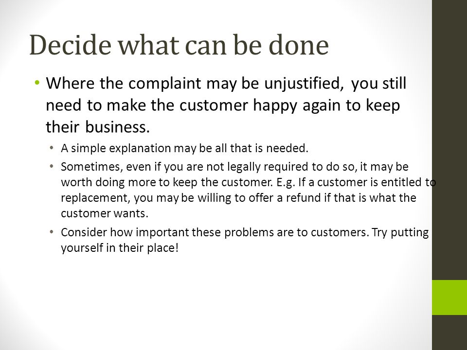 Decide what can be done Where the complaint may be unjustified, you still need to make the customer happy again to keep their business.