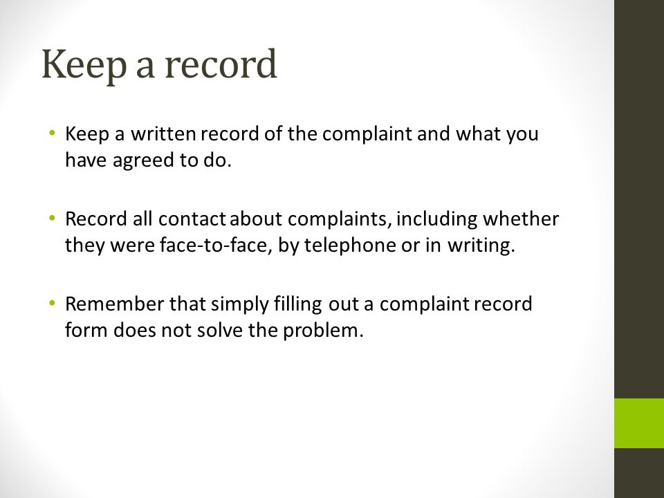 Keep a record Keep a written record of the complaint and what you have agreed to do.