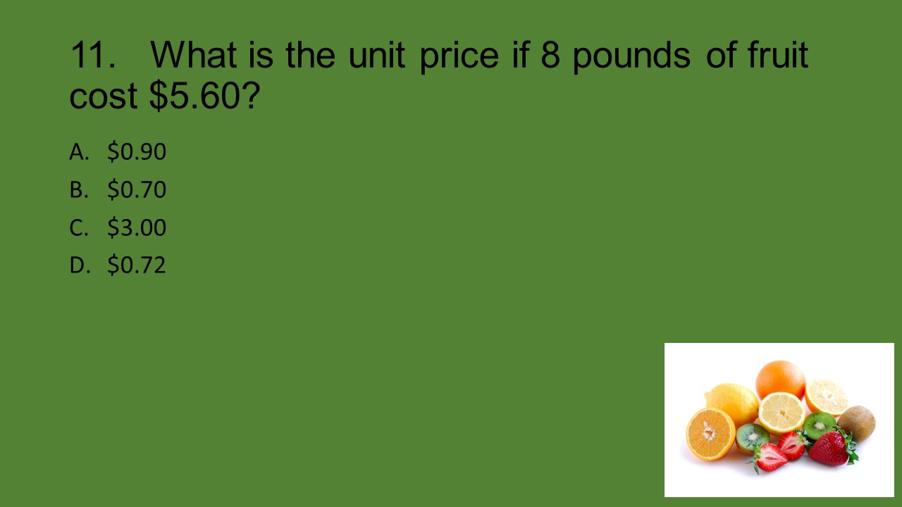 11. What is the unit price if 8 pounds of fruit cost $5.60