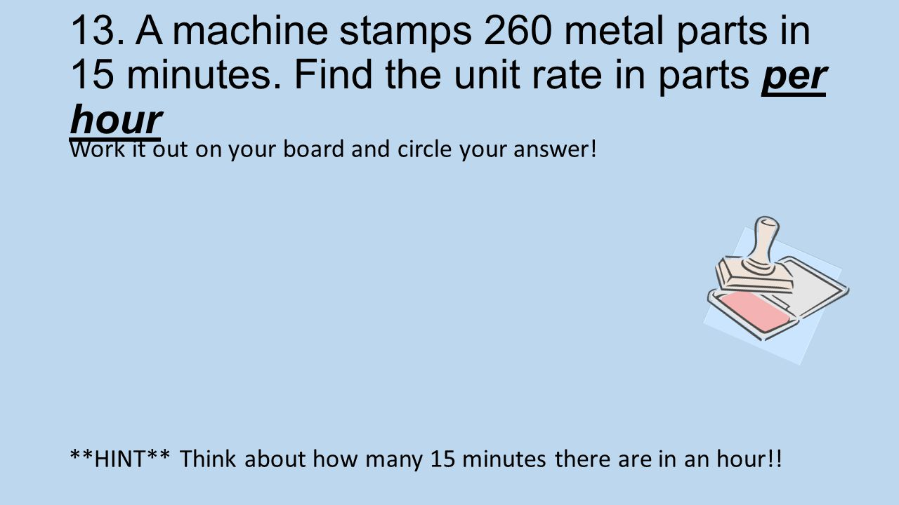 13. A machine stamps 260 metal parts in 15 minutes