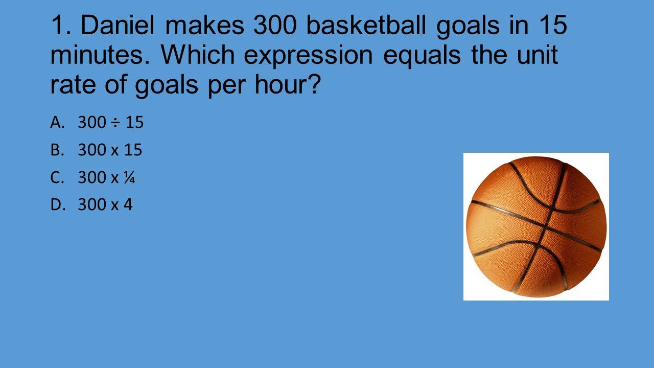 1. Daniel makes 300 basketball goals in 15 minutes