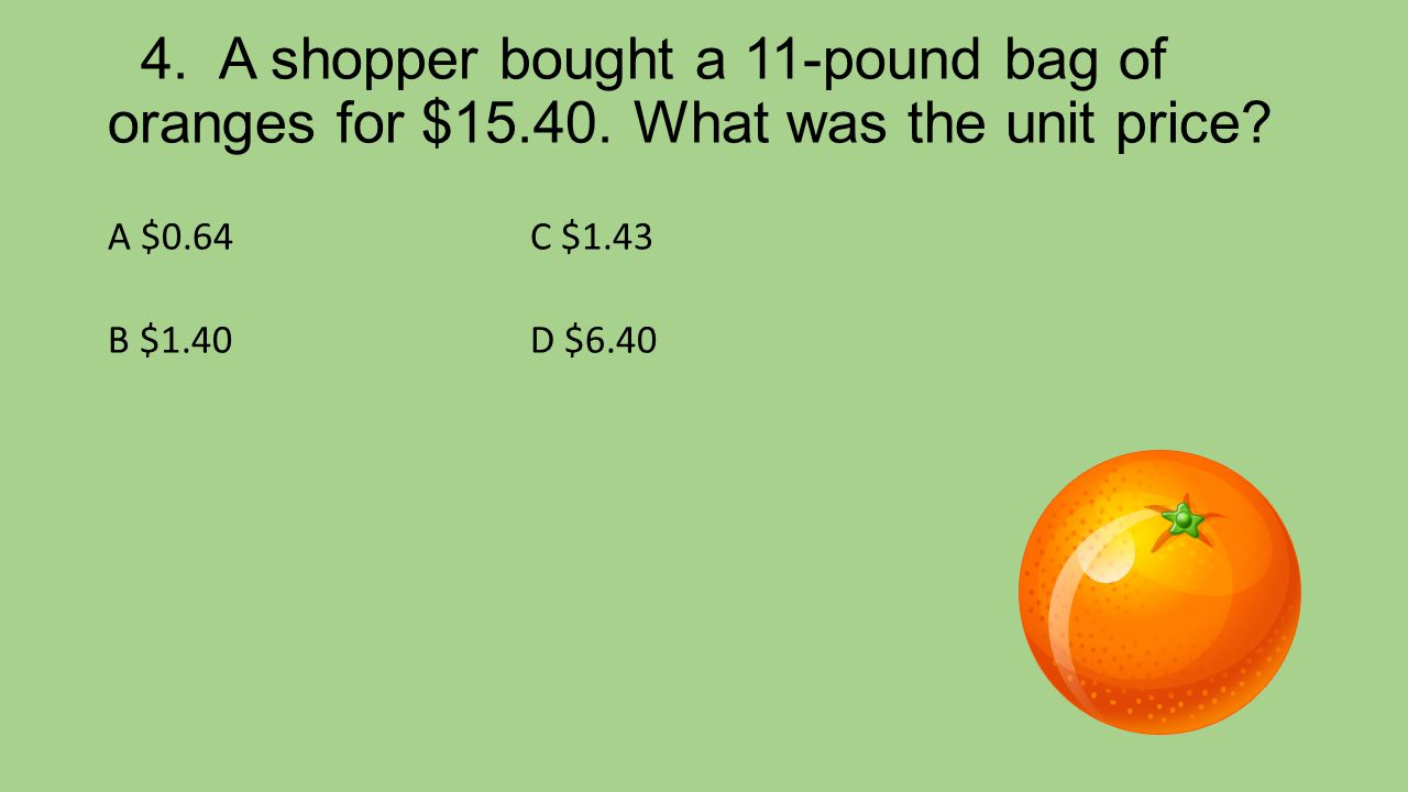 4. A shopper bought a 11-pound bag of oranges for $15. 40