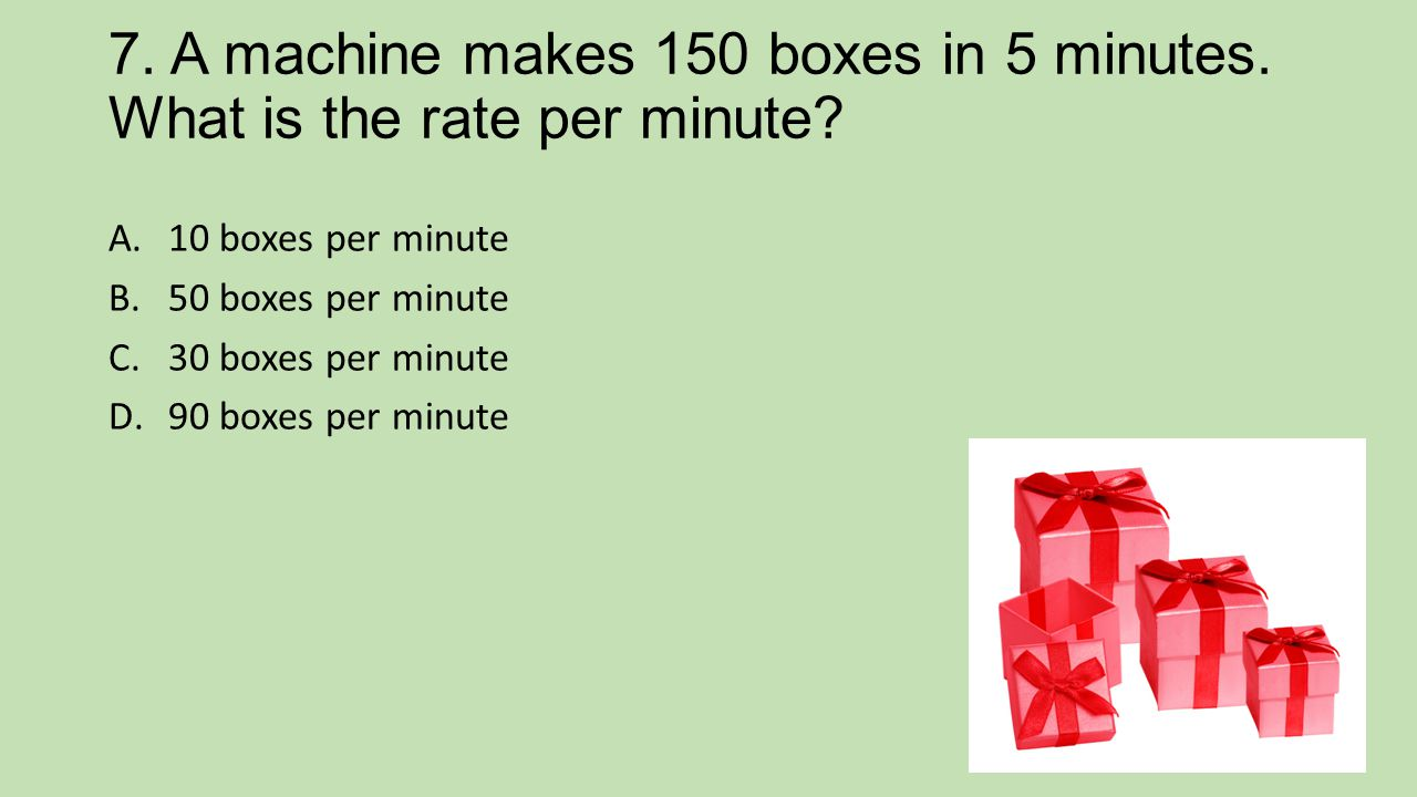 7. A machine makes 150 boxes in 5 minutes. What is the rate per minute