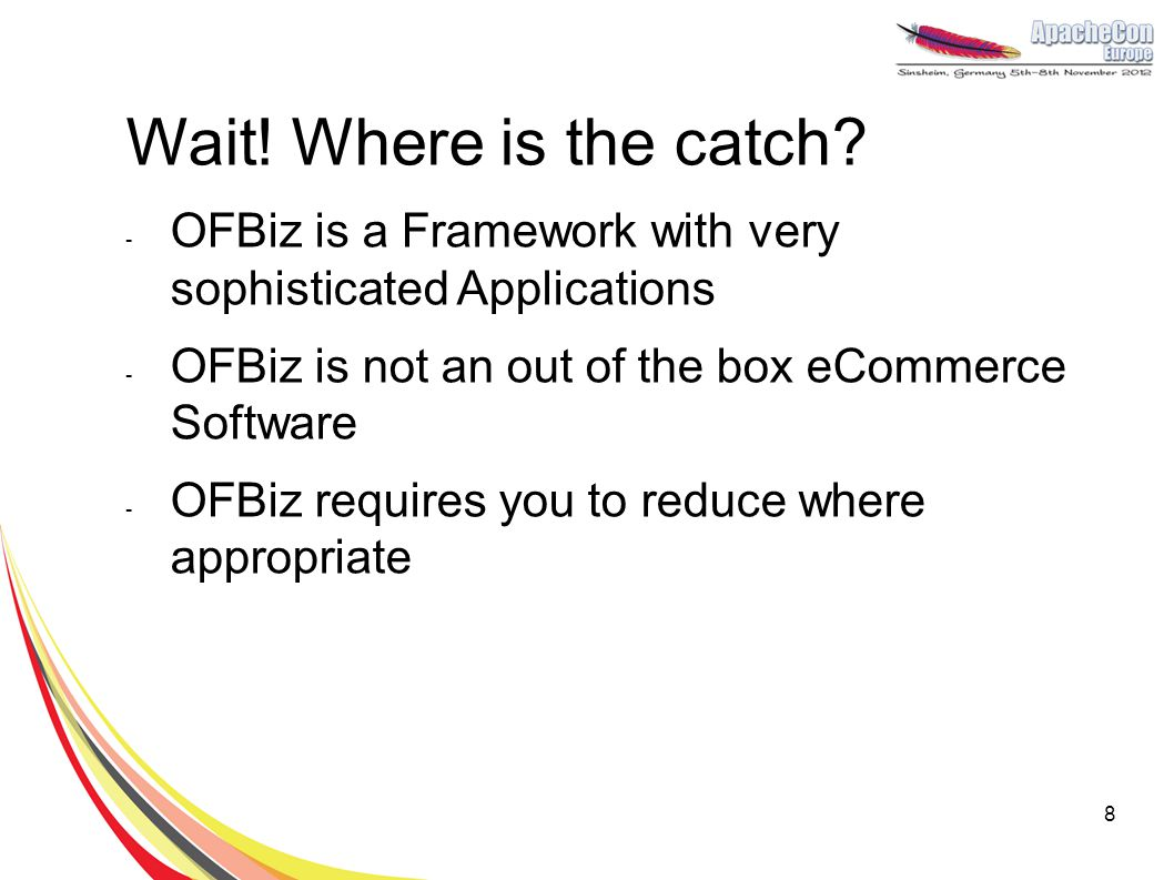 Wait! Where is the catch OFBiz is a Framework with very sophisticated Applications. OFBiz is not an out of the box eCommerce Software.