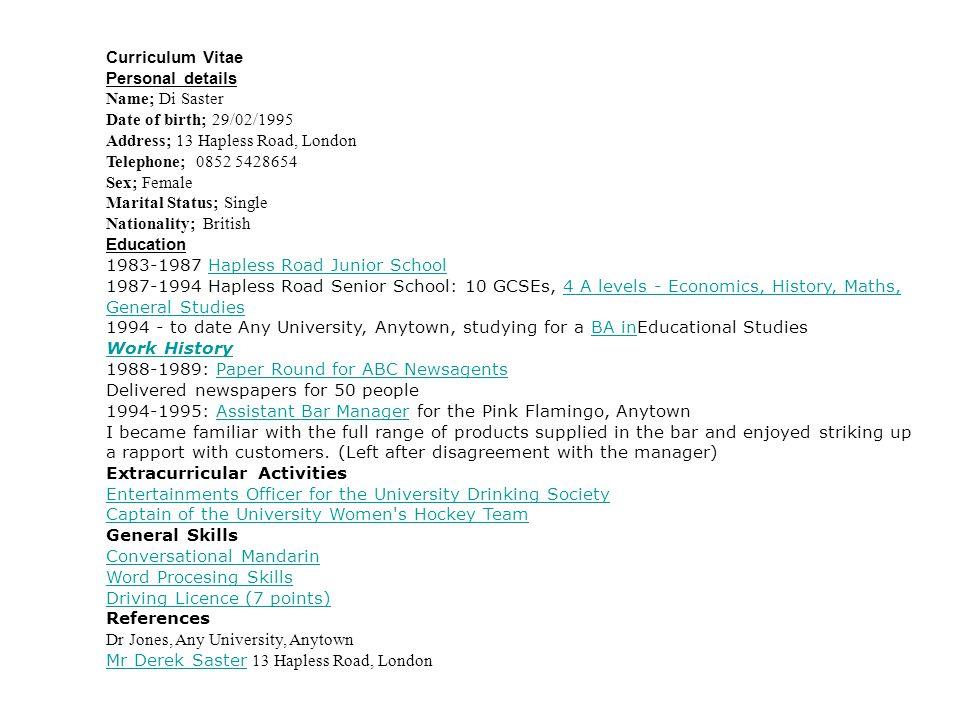 Curriculum Vitae Personal details. Name; Di Saster. Date of birth; 29/02/1995. Address; 13 Hapless Road, London.