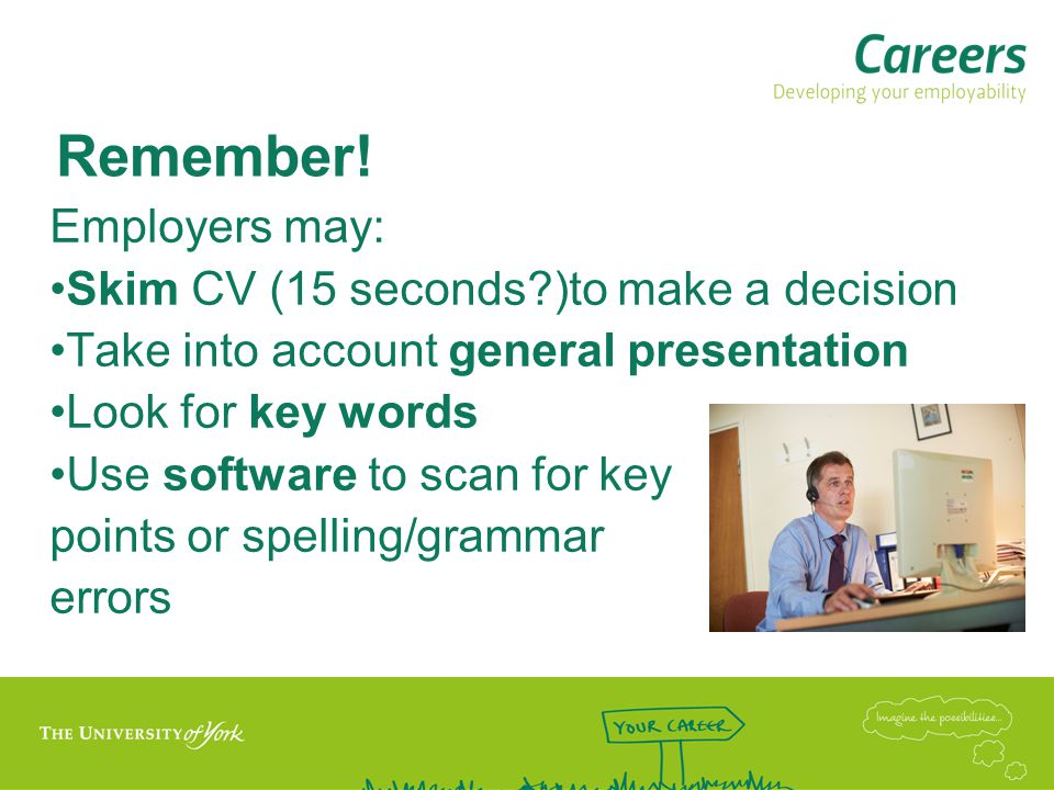 Remember! Employers may: Skim CV (15 seconds )to make a decision